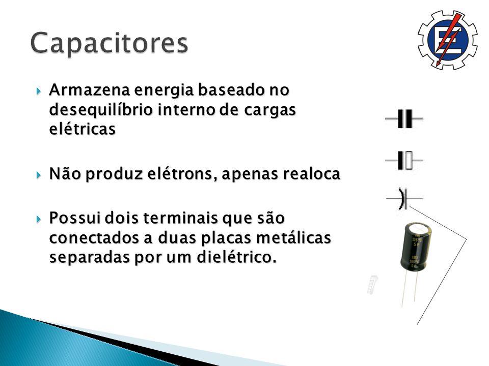Capacitores Armazena energia baseado no desequilíbrio interno de cargas elétricas. Não produz elétrons, apenas realoca.