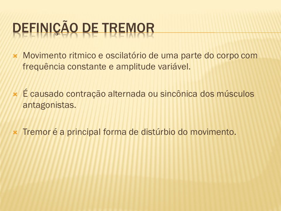 Definição de Tremor Movimento ritmico e oscilatório de uma parte do corpo com frequência constante e amplitude variável.