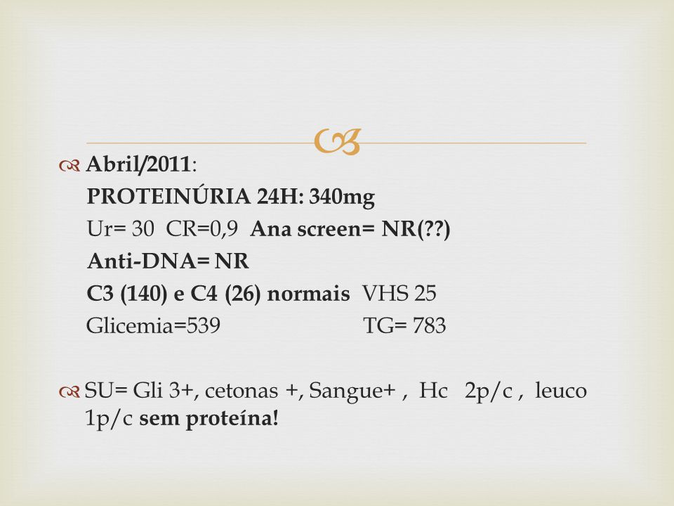 Abril/2011: PROTEINÚRIA 24H: 340mg. Ur= 30 CR=0,9 Ana screen= NR( ) Anti-DNA= NR. C3 (140) e C4 (26) normais VHS 25.