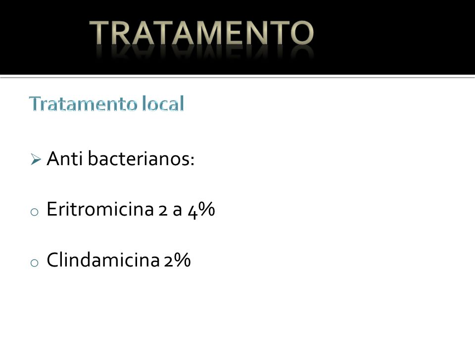 Tratamento Tratamento local Anti bacterianos: Eritromicina 2 a 4%
