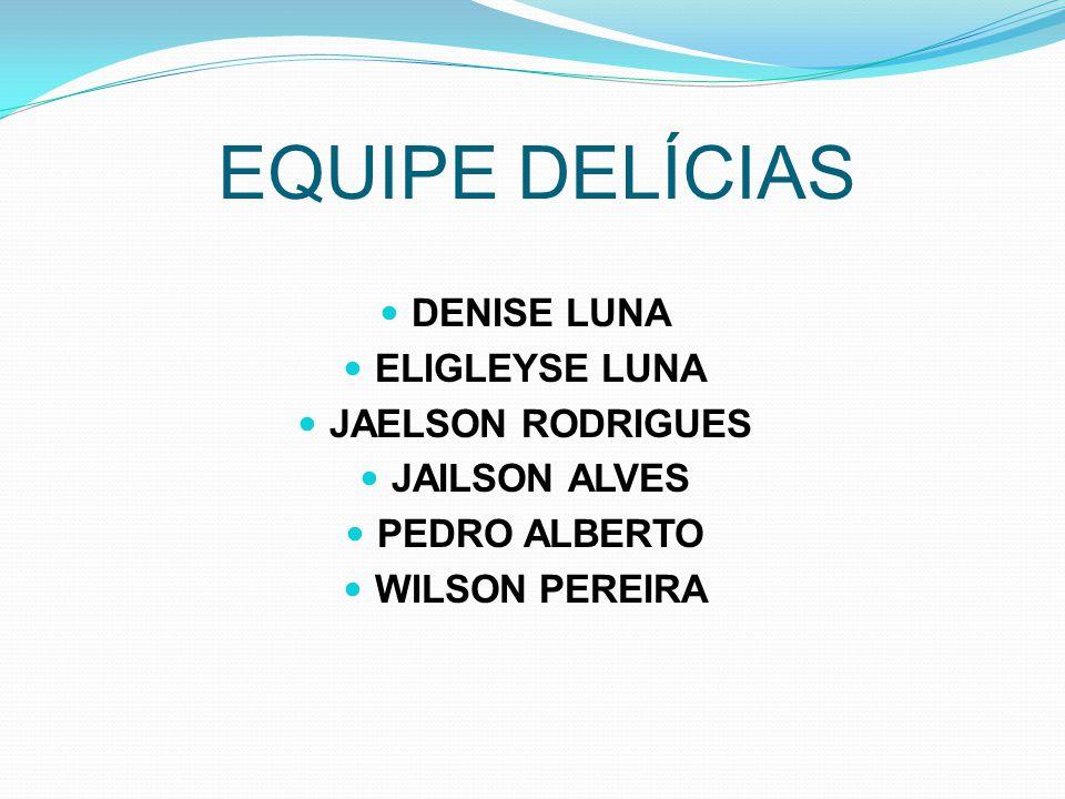 EQUIPE DELÍCIAS DENISE LUNA ELIGLEYSE LUNA JAELSON RODRIGUES