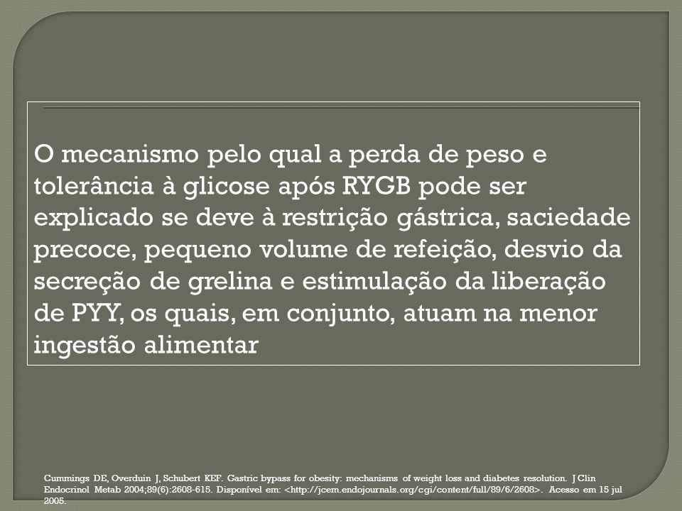 O mecanismo pelo qual a perda de peso e tolerância à glicose após RYGB pode ser explicado se deve à restrição gástrica, saciedade precoce, pequeno volume de refeição, desvio da secreção de grelina e estimulação da liberação de PYY, os quais, em conjunto, atuam na menor ingestão alimentar
