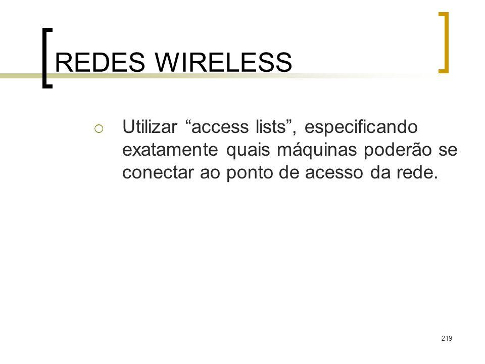 REDES WIRELESS Utilizar access lists , especificando exatamente quais máquinas poderão se conectar ao ponto de acesso da rede.