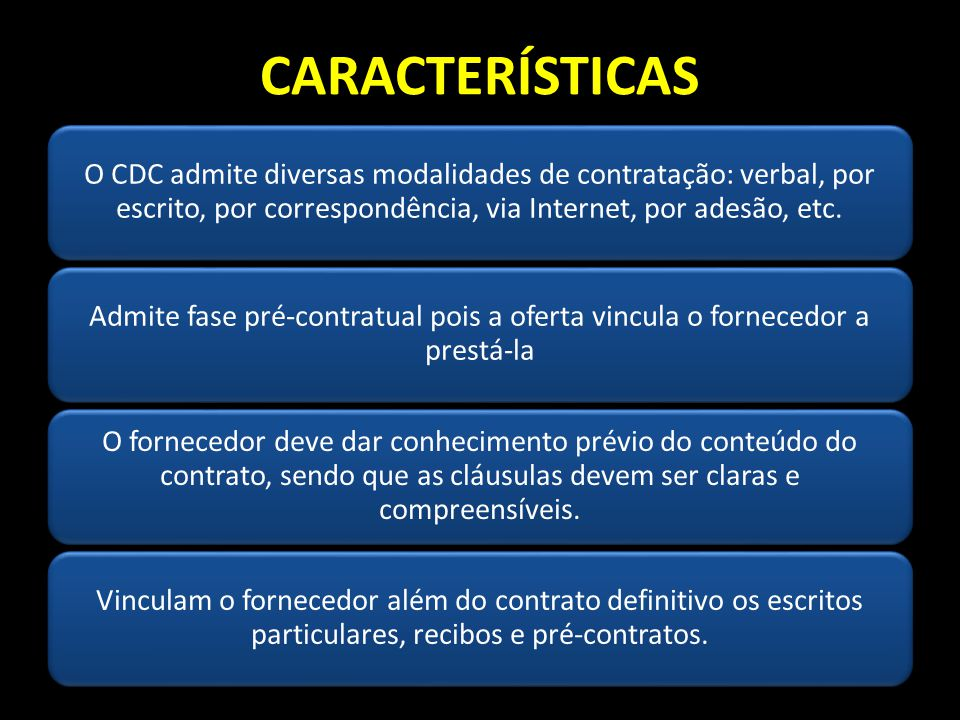 CARACTERÍSTICAS O CDC admite diversas modalidades de contratação: verbal, por escrito, por correspondência, via Internet, por adesão, etc.