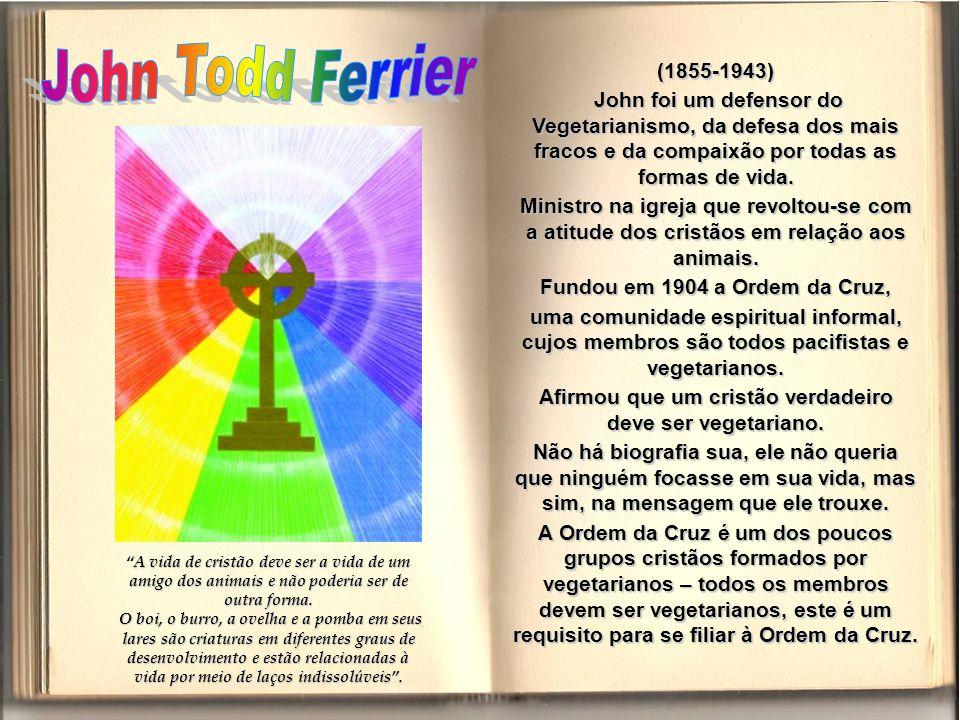 John Todd Ferrier (1855-1943) John foi um defensor do Vegetarianismo, da defesa dos mais fracos e da compaixão por todas as formas de vida.