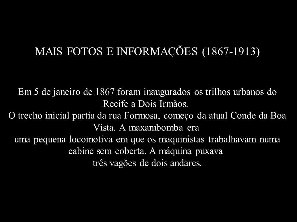 MAIS FOTOS E INFORMAÇÕES (1867-1913) Em 5 de janeiro de 1867 foram inaugurados os trilhos urbanos do Recife a Dois Irmãos. O trecho inicial partia da rua Formosa, começo da atual Conde da Boa Vista.