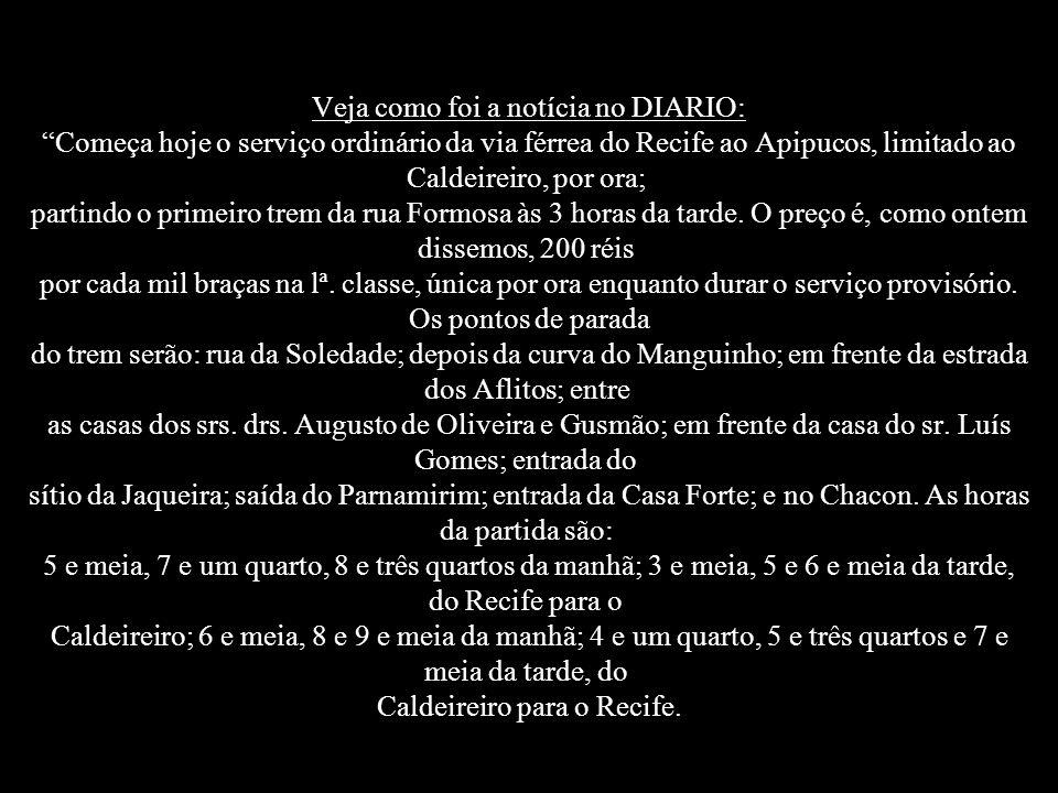 Veja como foi a notícia no DIARIO: Começa hoje o serviço ordinário da via férrea do Recife ao Apipucos, limitado ao Caldeireiro, por ora; partindo o primeiro trem da rua Formosa às 3 horas da tarde.