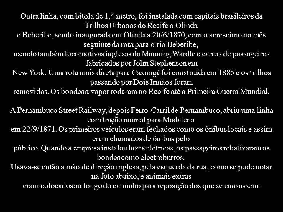 Outra linha, com bitola de 1,4 metro, foi instalada com capitais brasileiros da Trilhos Urbanos do Recife a Olinda e Beberibe, sendo inaugurada em Olinda a 20/6/1870, com o acréscimo no mês seguinte da rota para o rio Beberibe, usando também locomotivas inglesas da Manning Wardle e carros de passageiros fabricados por John Stephenson em New York. Uma rota mais direta para Caxangá foi construída em 1885 e os trilhos passando por Dois Irmãos foram removidos. Os bondes a vapor rodaram no Recife até a Primeira Guerra Mundial. A Pernambuco Street Railway, depois Ferro-Carril de Pernambuco, abriu uma linha com tração animal para Madalena em 22/9/1871. Os primeiros veículos eram fechados como os ônibus locais e assim eram chamados de ônibus pelo público. Quando a empresa instalou luzes elétricas, os passageiros rebatizaram os bondes como electroburros.
