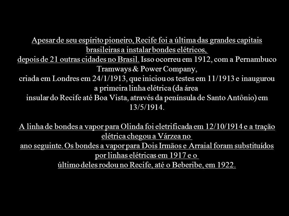 Apesar de seu espírito pioneiro, Recife foi a última das grandes capitais brasileiras a instalar bondes elétricos, depois de 21 outras cidades no Brasil. Isso ocorreu em 1912, com a Pernambuco Tramways & Power Company, criada em Londres em 24/1/1913, que iniciou os testes em 11/1913 e inaugurou a primeira linha elétrica (da área insular do Recife até Boa Vista, através da península de Santo Antônio) em 13/5/1914.