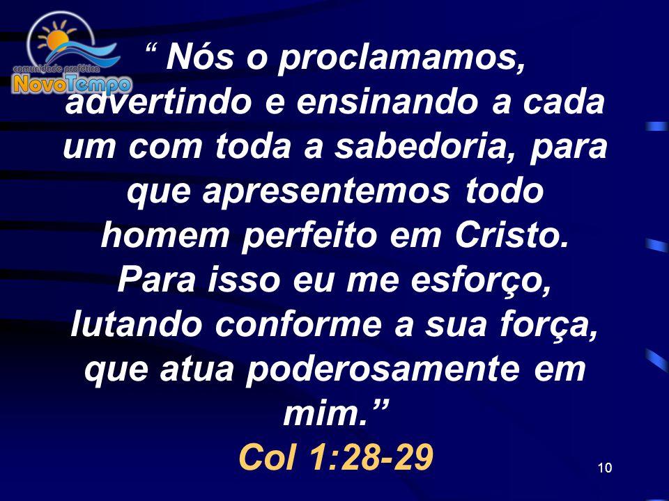 Nós o proclamamos, advertindo e ensinando a cada um com toda a sabedoria, para que apresentemos todo homem perfeito em Cristo.