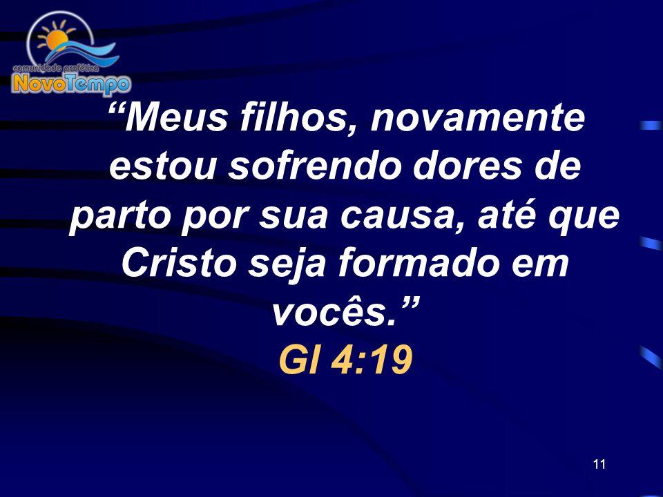 Meus filhos, novamente estou sofrendo dores de parto por sua causa, até que Cristo seja formado em vocês. Gl 4:19