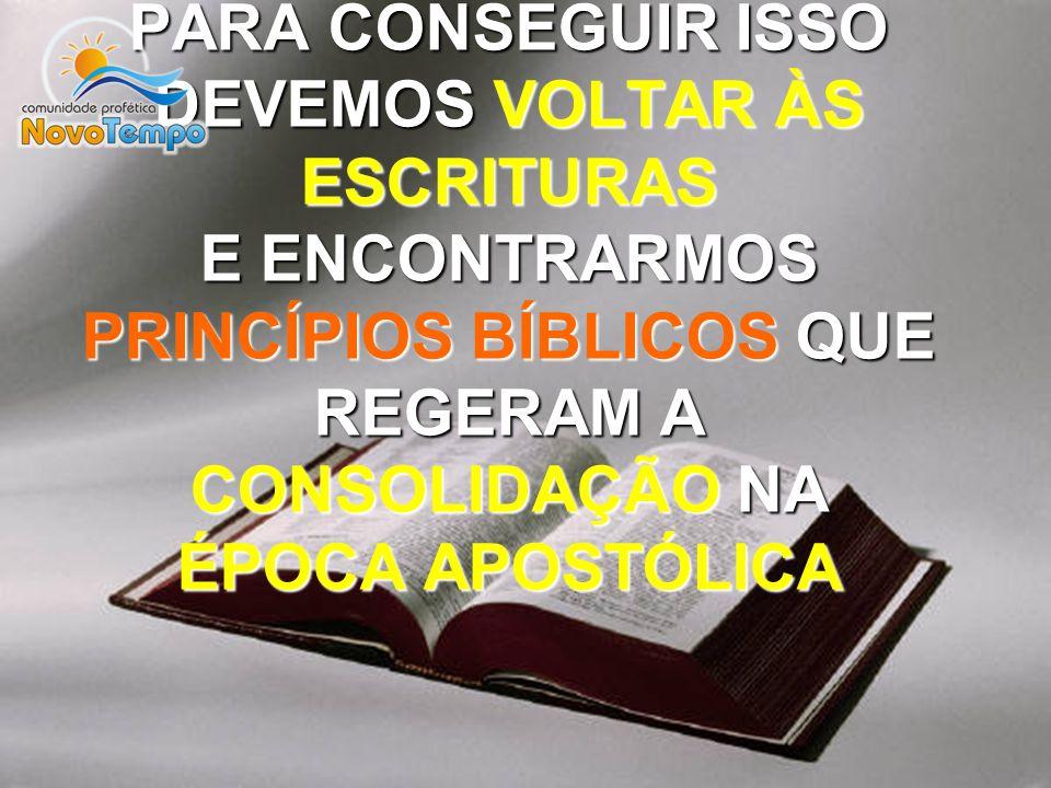 PARA CONSEGUIR ISSO DEVEMOS VOLTAR ÀS ESCRITURAS E ENCONTRARMOS PRINCÍPIOS BÍBLICOS QUE REGERAM A CONSOLIDAÇÃO NA ÉPOCA APOSTÓLICA