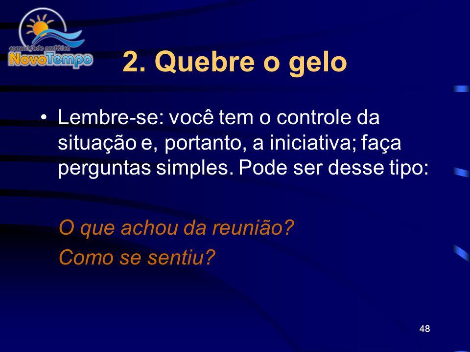 2. Quebre o gelo Lembre-se: você tem o controle da situação e, portanto, a iniciativa; faça perguntas simples. Pode ser desse tipo: