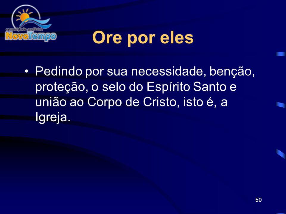 Ore por eles Pedindo por sua necessidade, benção, proteção, o selo do Espírito Santo e união ao Corpo de Cristo, isto é, a Igreja.