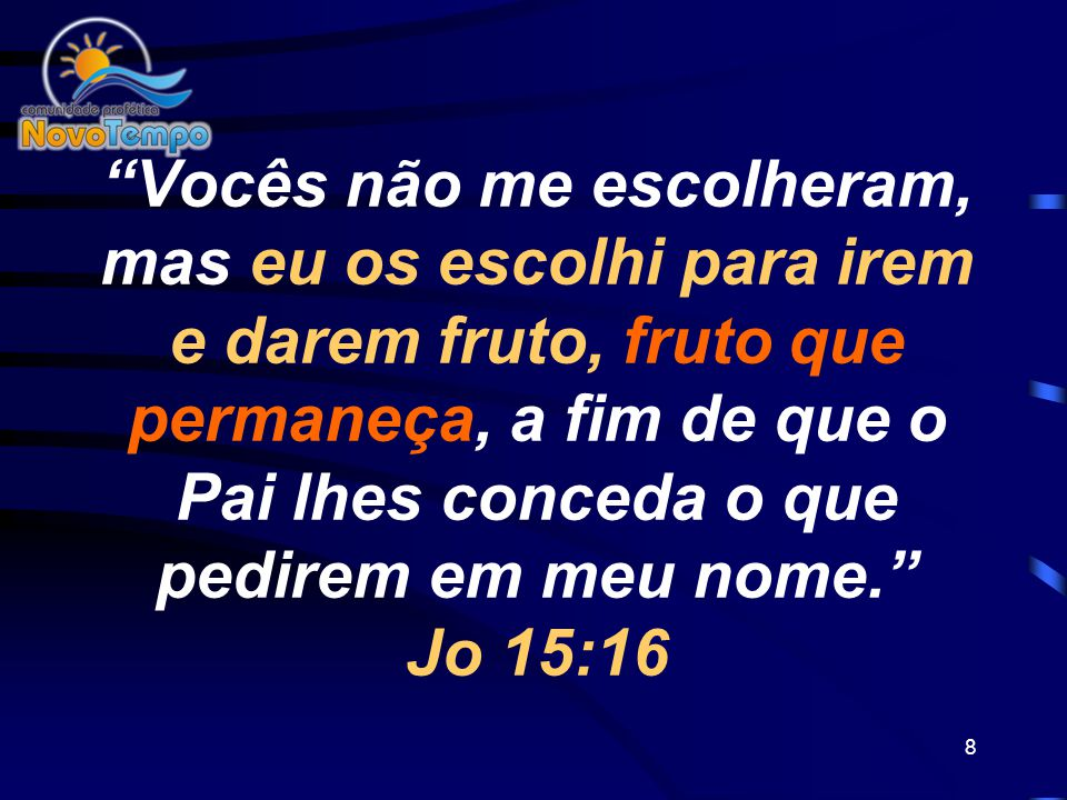 Vocês não me escolheram, mas eu os escolhi para irem e darem fruto, fruto que permaneça, a fim de que o Pai lhes conceda o que pedirem em meu nome. Jo 15:16