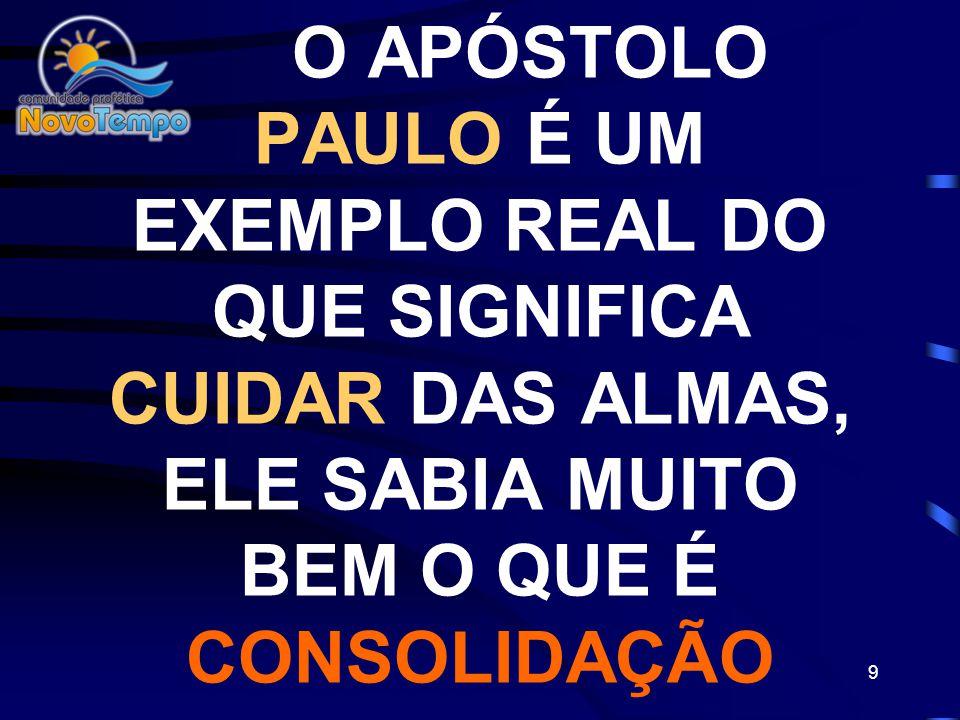 O APÓSTOLO PAULO É UM EXEMPLO REAL DO QUE SIGNIFICA CUIDAR DAS ALMAS, ELE SABIA MUITO BEM O QUE É CONSOLIDAÇÃO