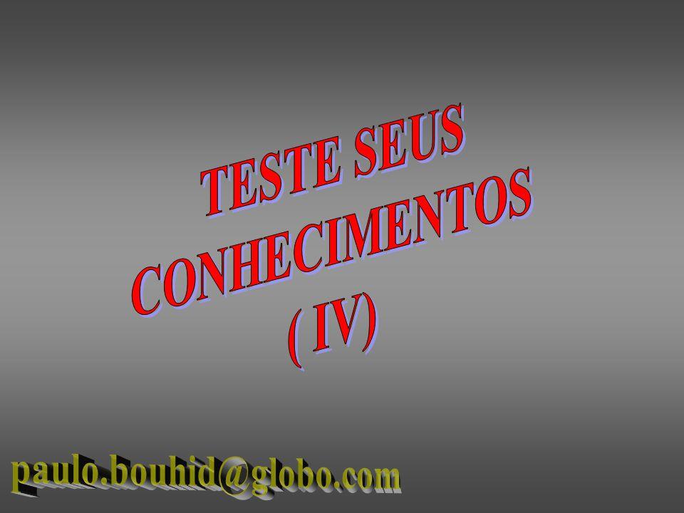 TESTE SEUS CONHECIMENTOS ( IV) paulo.bouhid@globo.com