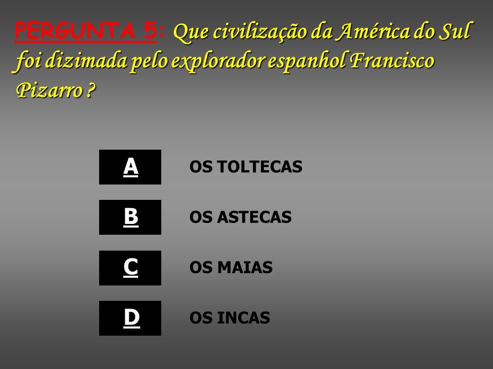 PERGUNTA 5: Que civilização da América do Sul foi dizimada pelo explorador espanhol Francisco Pizarro