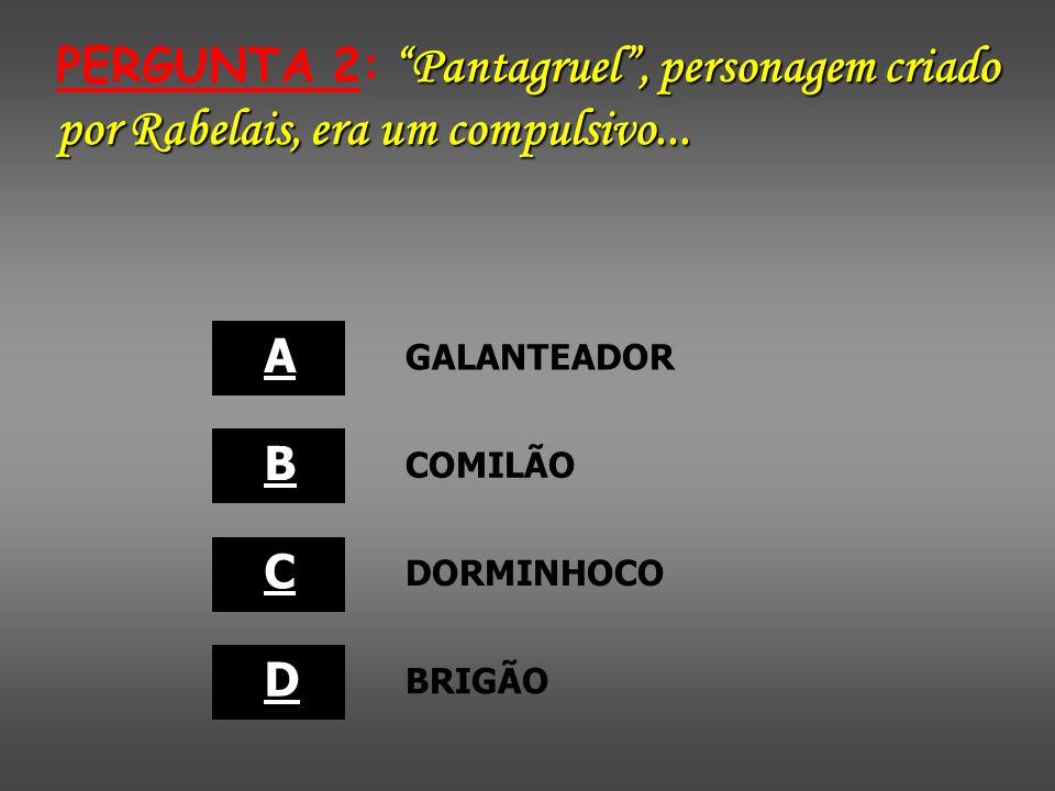 PERGUNTA 2: Pantagruel , personagem criado por Rabelais, era um compulsivo...
