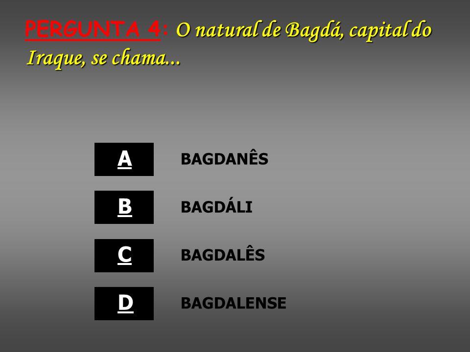 PERGUNTA 4: O natural de Bagdá, capital do Iraque, se chama...