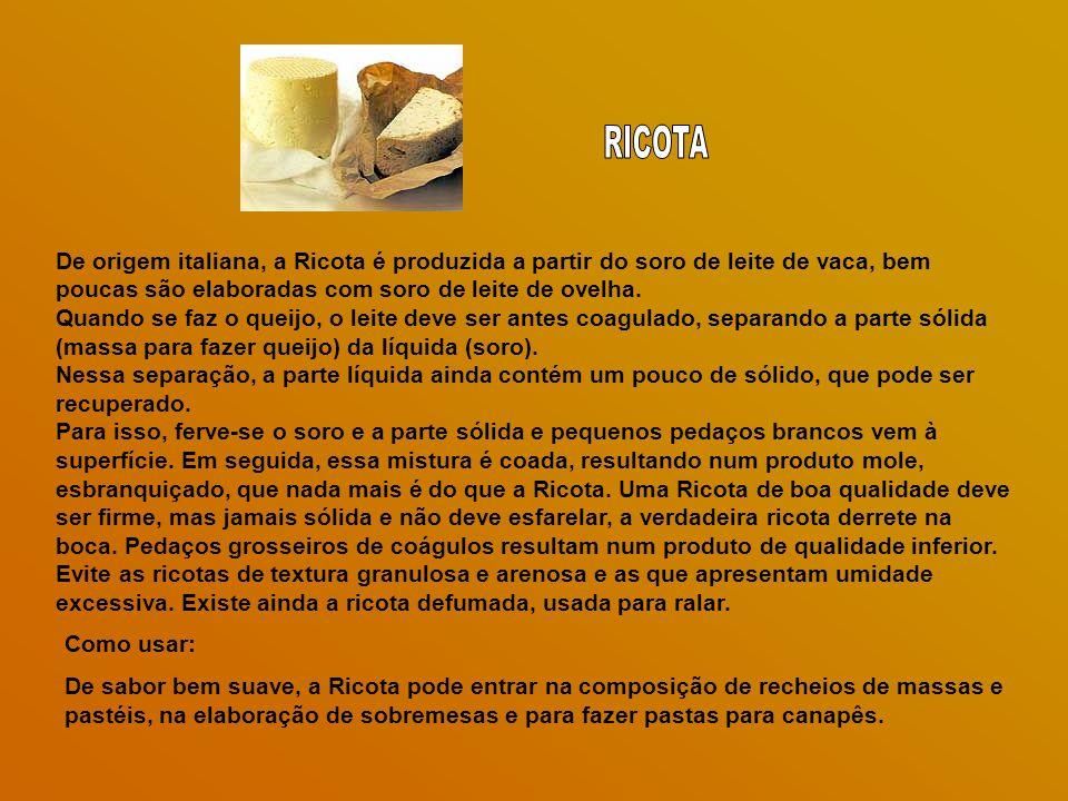 RICOTA De origem italiana, a Ricota é produzida a partir do soro de leite de vaca, bem poucas são elaboradas com soro de leite de ovelha.