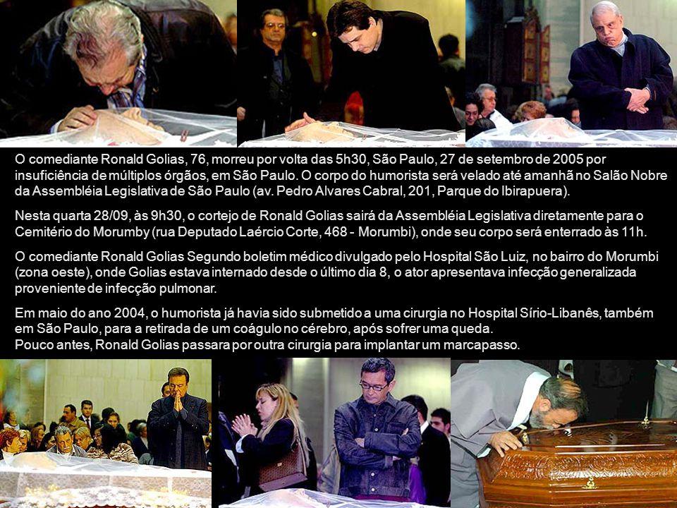 O comediante Ronald Golias, 76, morreu por volta das 5h30, São Paulo, 27 de setembro de 2005 por insuficiência de múltiplos órgãos, em São Paulo. O corpo do humorista será velado até amanhã no Salão Nobre da Assembléia Legislativa de São Paulo (av. Pedro Alvares Cabral, 201, Parque do Ibirapuera).