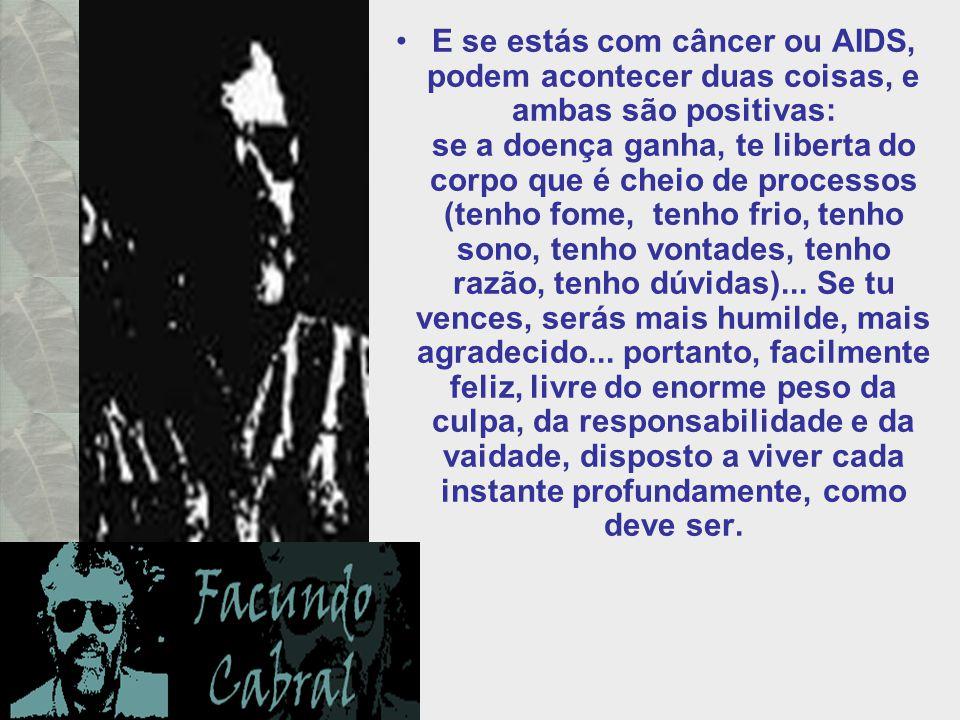 E se estás com câncer ou AIDS, podem acontecer duas coisas, e ambas são positivas: se a doença ganha, te liberta do corpo que é cheio de processos (tenho fome, tenho frio, tenho sono, tenho vontades, tenho razão, tenho dúvidas)...