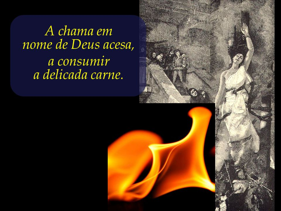 A chama em nome de Deus acesa, a consumir a delicada carne.