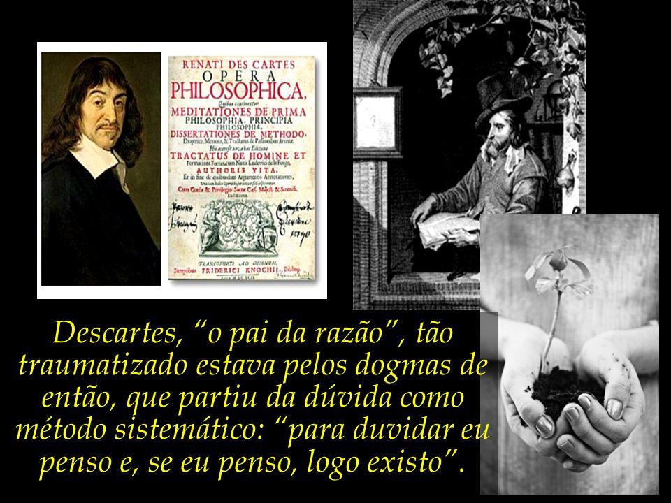 Descartes, o pai da razão , tão traumatizado estava pelos dogmas de então, que partiu da dúvida como método sistemático: para duvidar eu penso e, se eu penso, logo existo .