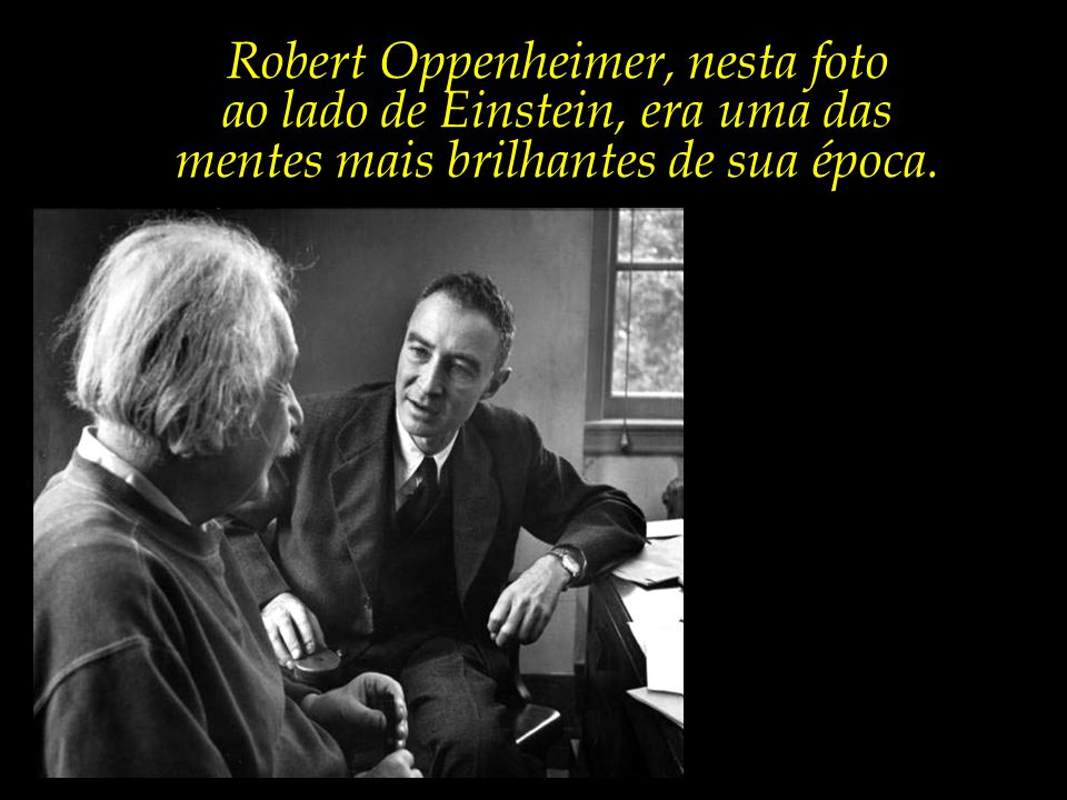Robert Oppenheimer, nesta foto ao lado de Einstein, era uma das