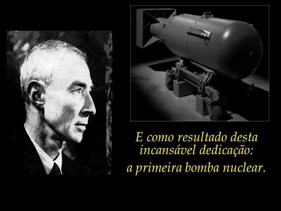 E como resultado desta incansável dedicação: a primeira bomba nuclear.