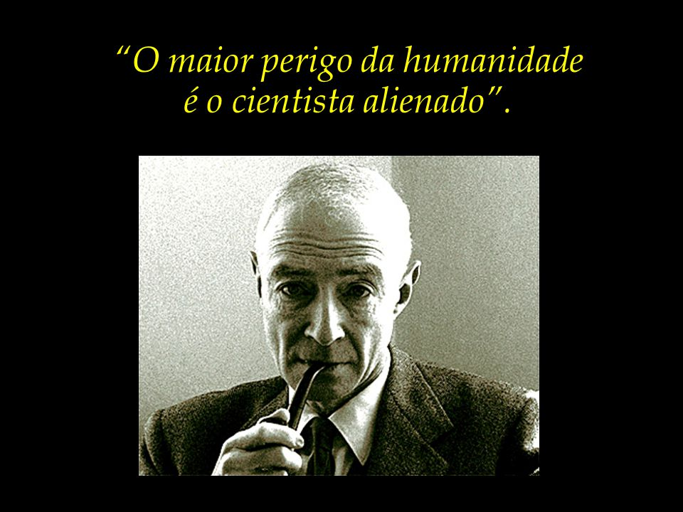 O maior perigo da humanidade é o cientista alienado .