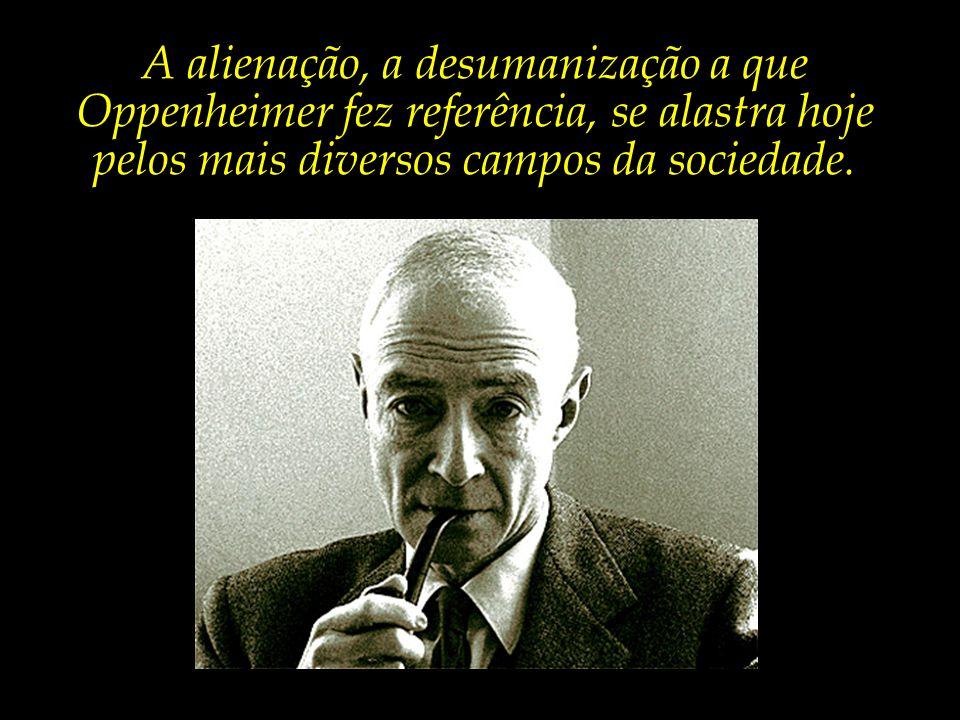 A alienação, a desumanização a que Oppenheimer fez referência, se alastra hoje pelos mais diversos campos da sociedade.