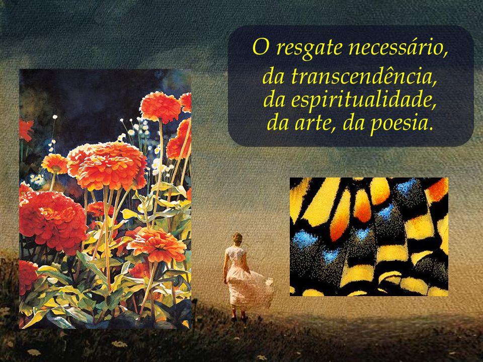 O resgate necessário, da transcendência, da espiritualidade, da arte, da poesia.