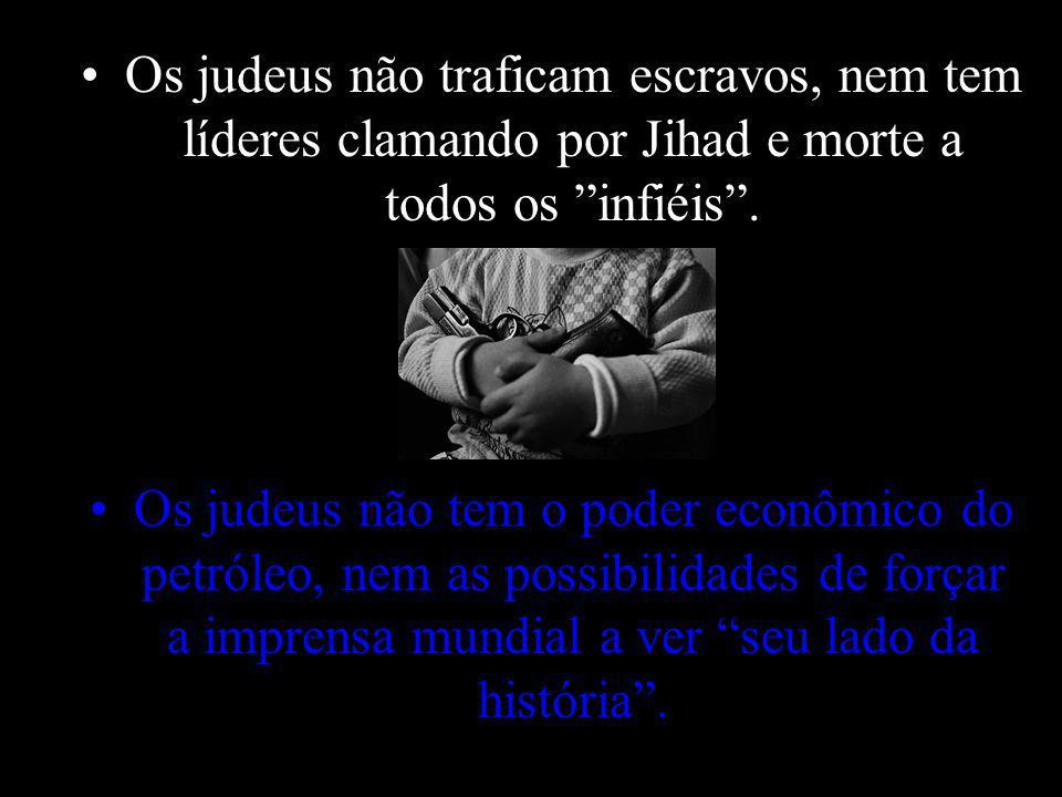 Os judeus não traficam escravos, nem tem líderes clamando por Jihad e morte a todos os infiéis .