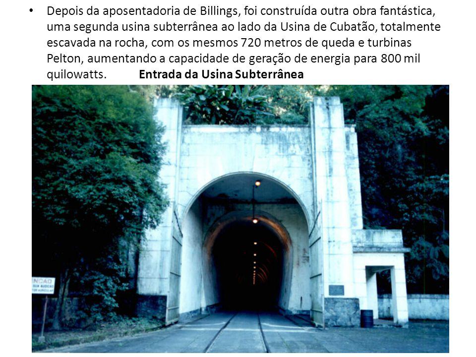 Depois da aposentadoria de Billings, foi construída outra obra fantástica, uma segunda usina subterrânea ao lado da Usina de Cubatão, totalmente escavada na rocha, com os mesmos 720 metros de queda e turbinas Pelton, aumentando a capacidade de geração de energia para 800 mil quilowatts.