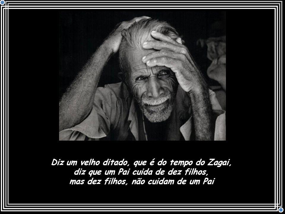 Diz um velho ditado, que é do tempo do Zagai, diz que um Pai cuida de dez filhos, mas dez filhos, não cuidam de um Pai