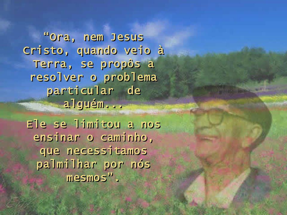 Ora, nem Jesus Cristo, quando veio à Terra, se propôs a resolver o problema particular de alguém...