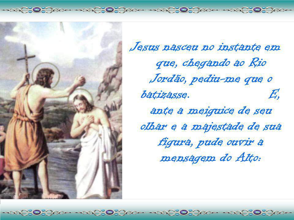 Jesus nasceu no instante em que, chegando ao Rio Jordão, pediu-me que o batizasse.