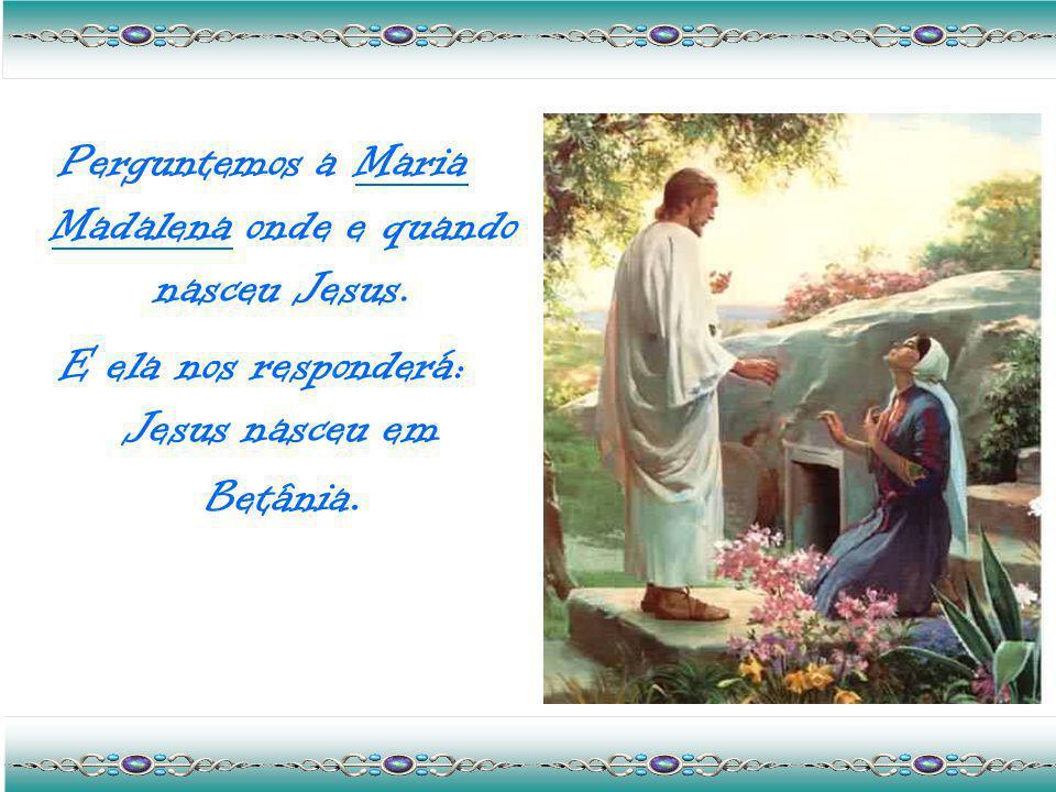 Perguntemos a Maria Madalena onde e quando nasceu Jesus.