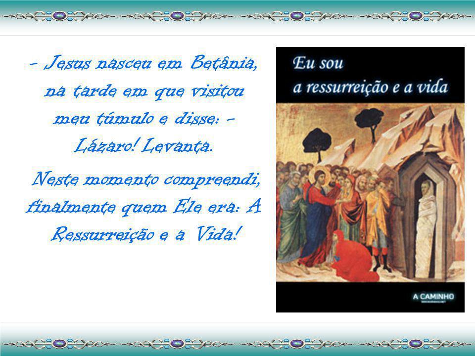 - Jesus nasceu em Betânia, na tarde em que visitou meu túmulo e disse: - Lázaro! Levanta.