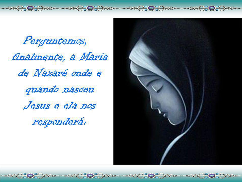 Perguntemos, finalmente, a Maria de Nazaré onde e quando nasceu Jesus e ela nos responderá: