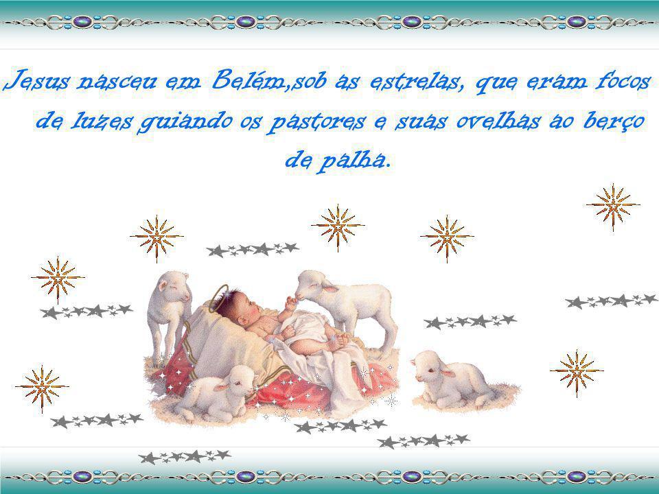 Jesus nasceu em Belém,sob as estrelas, que eram focos de luzes guiando os pastores e suas ovelhas ao berço de palha.