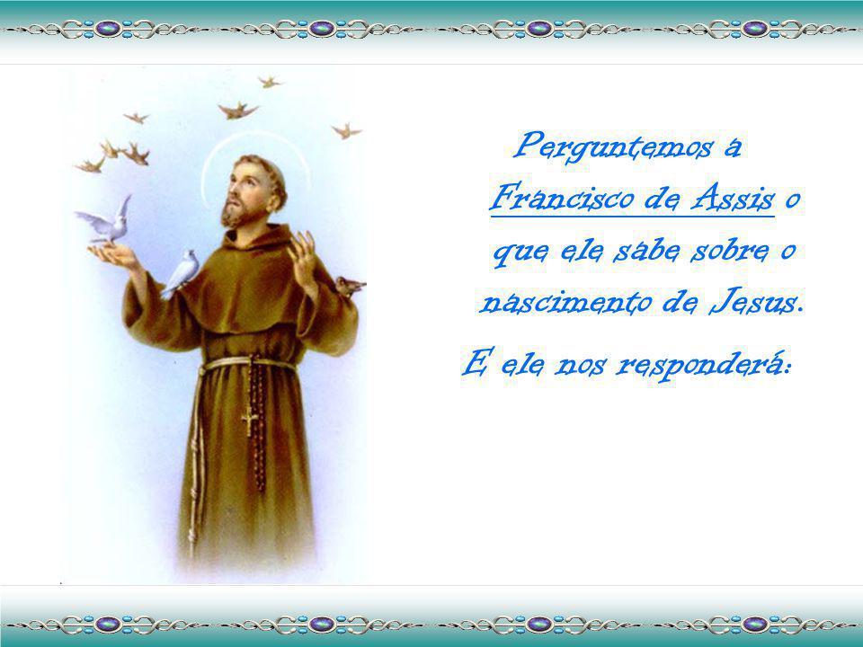 Perguntemos a Francisco de Assis o que ele sabe sobre o nascimento de Jesus.