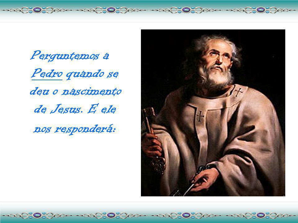 Perguntemos a Pedro quando se deu o nascimento de Jesus