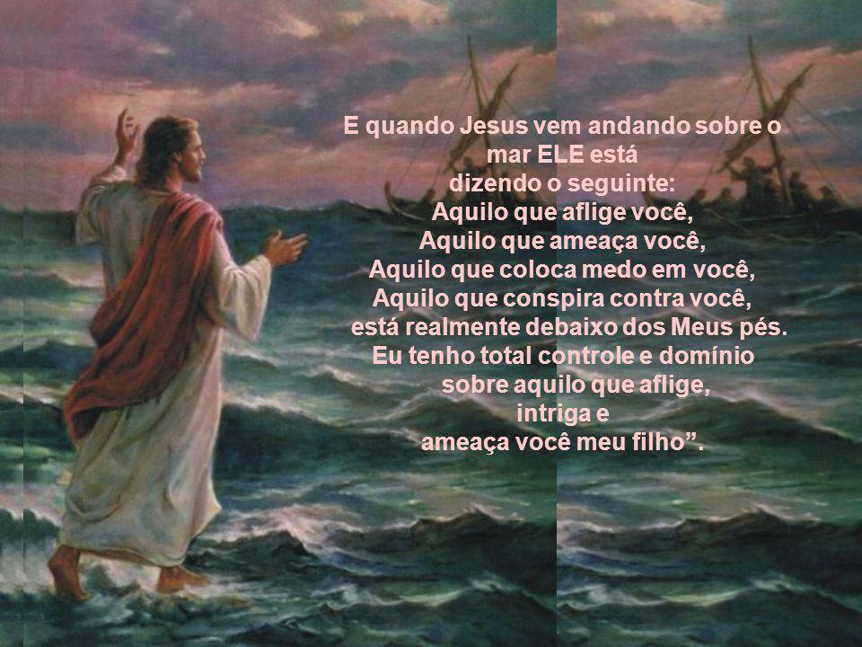 E quando Jesus vem andando sobre o mar ELE está dizendo o seguinte: