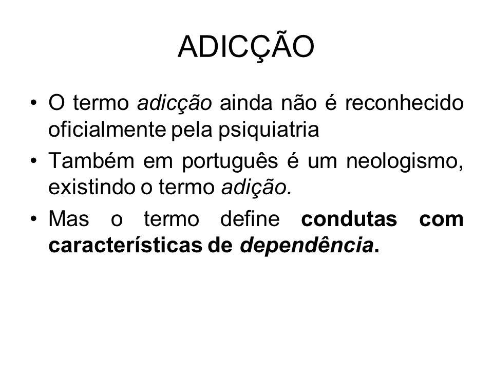 ADICÇÃO O termo adicção ainda não é reconhecido oficialmente pela psiquiatria. Também em português é um neologismo, existindo o termo adição.