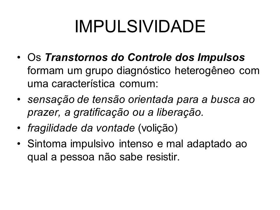 IMPULSIVIDADE Os Transtornos do Controle dos Impulsos formam um grupo diagnóstico heterogêneo com uma característica comum: