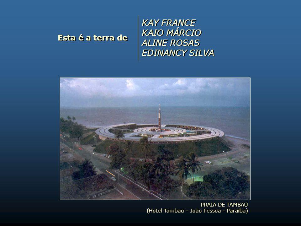 KAY FRANCE KAIO MÁRCIO ALINE ROSAS EDINANCY SILVA Esta é a terra de
