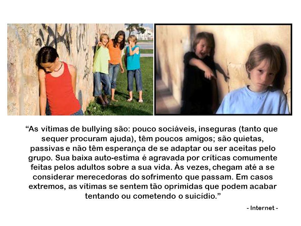 As vítimas de bullying são: pouco sociáveis, inseguras (tanto que sequer procuram ajuda), têm poucos amigos; são quietas, passivas e não têm esperança de se adaptar ou ser aceitas pelo grupo.